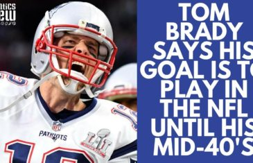 Tom Brady says his goal is to play in the NFL until his Mid-40's